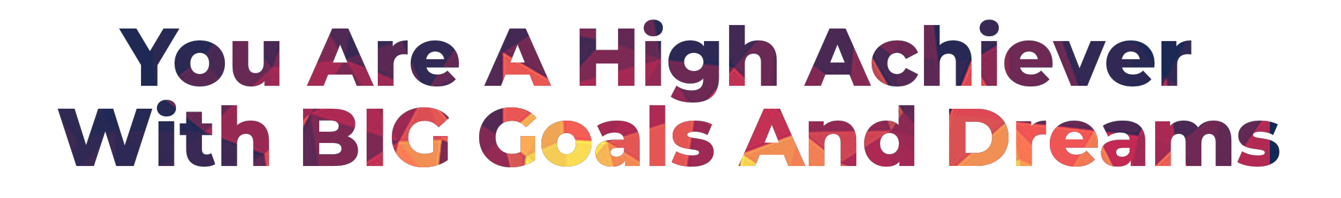 You Are A High Achiever With BIG Goals And Dreams